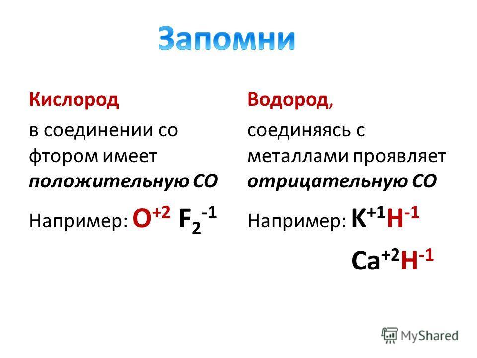 Кислород в соединении со фтором имеет положительную СО Например: O +2 F 2 -1 Водород, соединяясь с металлами проявляет отрицательную СО Например: K +1 H -1 Ca +2 H -1