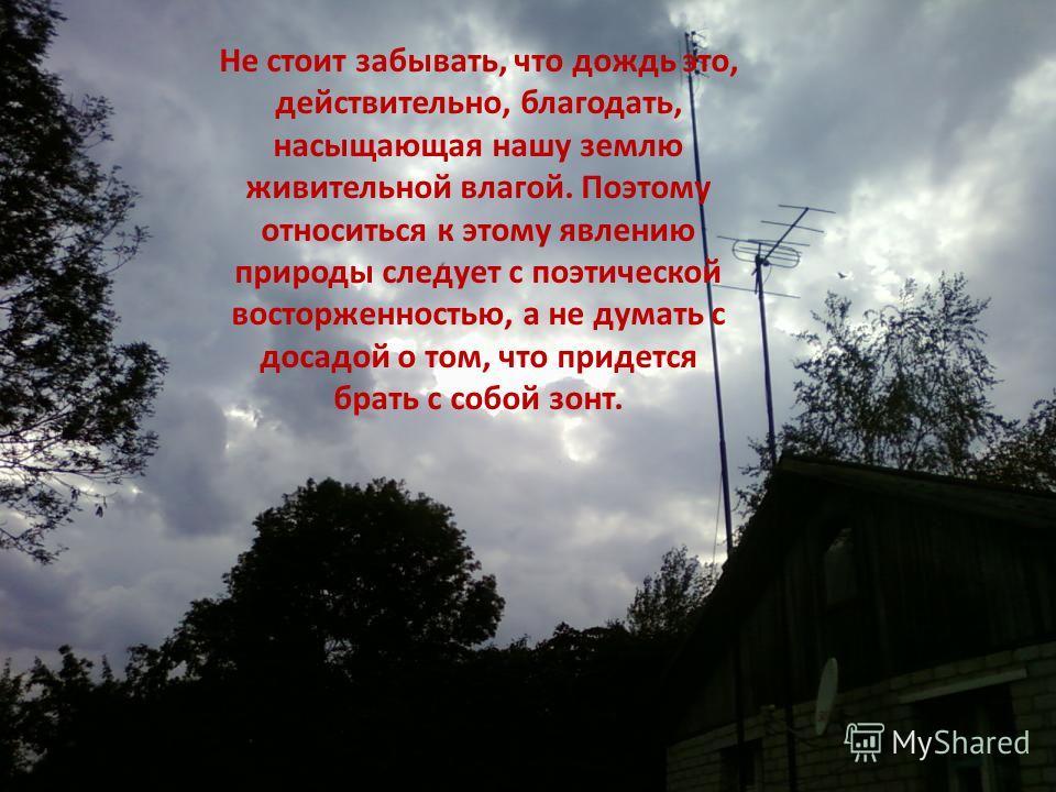 Не стоит забывать, что дождь это, действительно, благодать, насыщающая нашу землю живительной влагой. Поэтому относиться к этому явлению природы следует с поэтической восторженностью, а не думать с досадой о том, что придется брать с собой зонт.