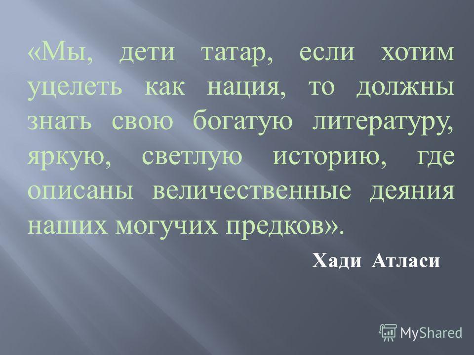 « Мы, дети татар, если хотим уцелеть как нация, то должны знать свою богатую литературу, яркую, светлую историю, где описаны величественные деяния наших могучих предков ». Хади Атласи