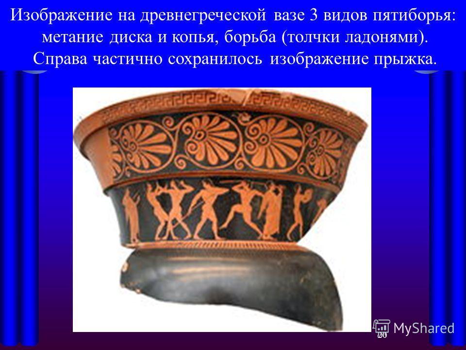 Изображение на древнегреческой вазе 3 видов пятиборья: метание диска и копья, борьба (толчки ладонями). Справа частично сохранилось изображение прыжка. 20