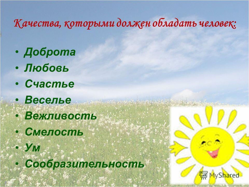 Качества, которыми должен обладать человек: Доброта Любовь Счастье Веселье Вежливость Смелость Ум Сообразительность