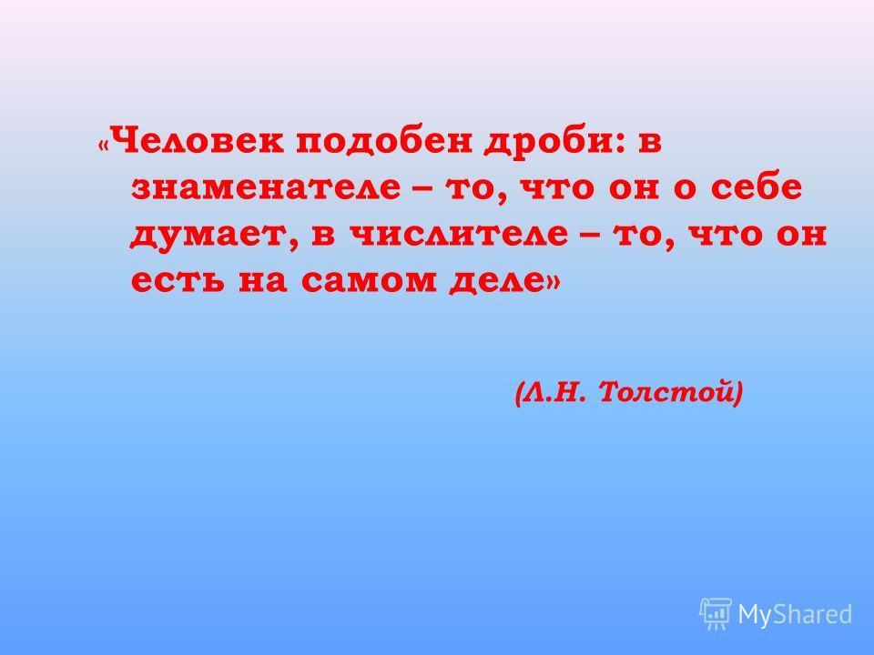 « Человек подобен дроби: в знаменателе – то, что он о себе думает, в числителе – то, что он есть на самом деле» (Л.Н. Толстой)