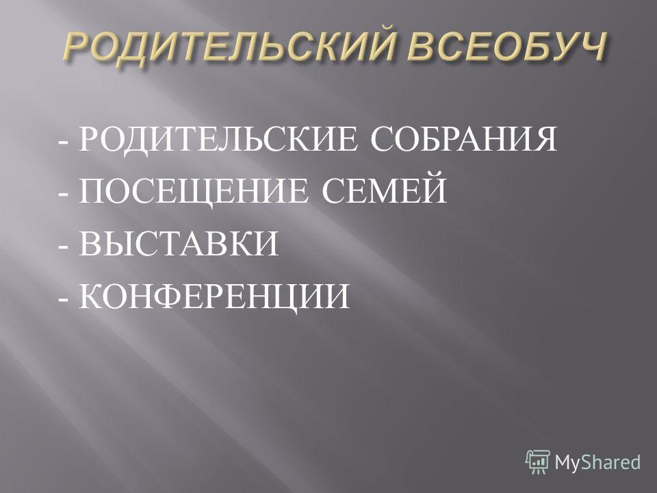 - РОДИТЕЛЬСКИЕ СОБРАНИЯ - ПОСЕЩЕНИЕ СЕМЕЙ - ВЫСТАВКИ - КОНФЕРЕНЦИИ