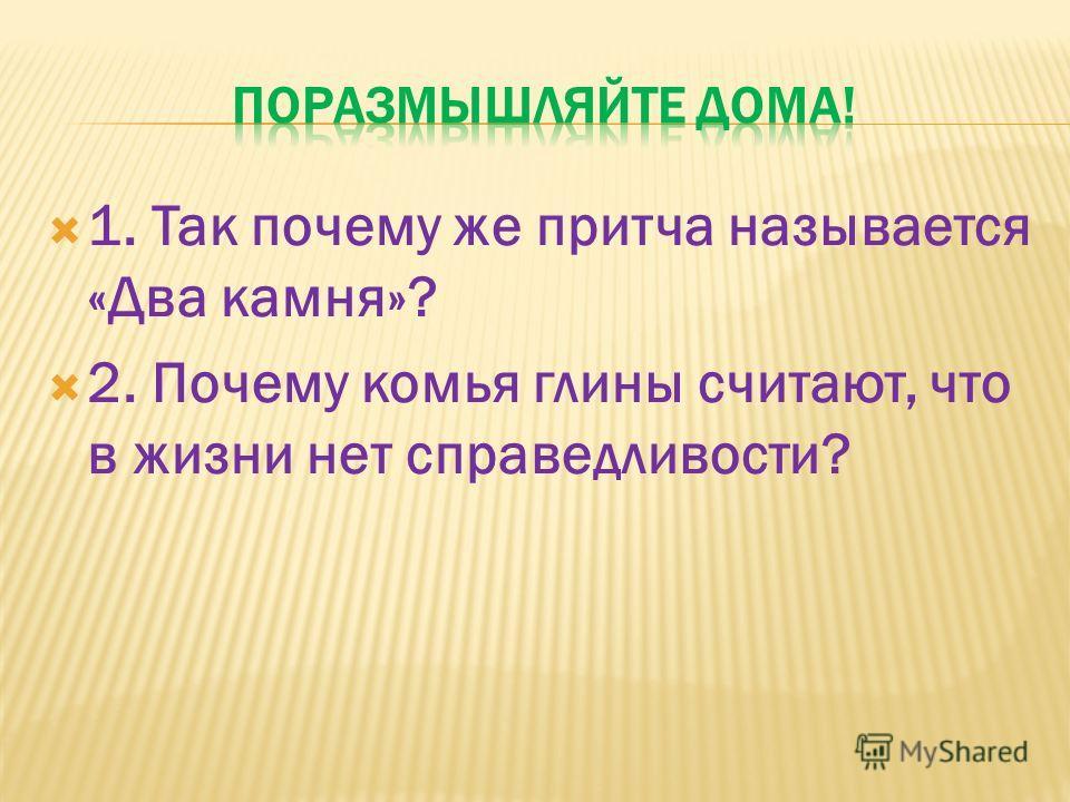 1. Так почему же притча называется «Два камня»? 2. Почему комья глины считают, что в жизни нет справедливости?