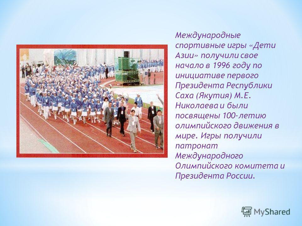 Международные спортивные игры «Дети Азии» получили свое начало в 1996 году по инициативе первого Президента Республики Саха (Якутия) М.Е. Николаева и были посвящены 100-летию олимпийского движения в мире. Игры получили патронат Международного Олимпий