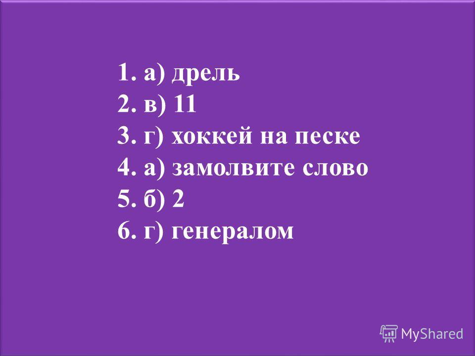 1. а) дрель 2. в) 11 3. г) хоккей на песке 4. а) замолвите слово 5. б) 2 6. г) генералом