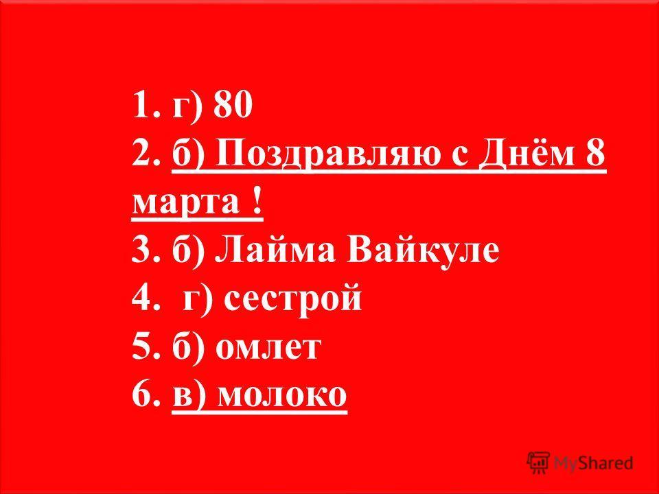 1. г) 80 2. б) Поздравляю с Днём 8 марта ! 3. б) Лайма Вайкуле 4. г) сестрой 5. б) омлет 6. в) молоко