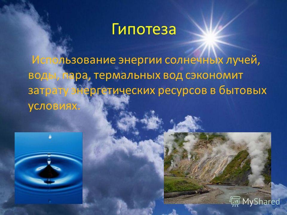 Гипотеза Использование энергии солнечных лучей, воды, пара, термальных вод сэкономит затрату энергетических ресурсов в бытовых условиях.
