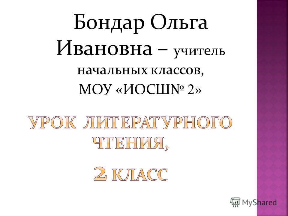 Бондар Ольга Ивановна – учитель начальных классов, МОУ «ИОСШ 2 »