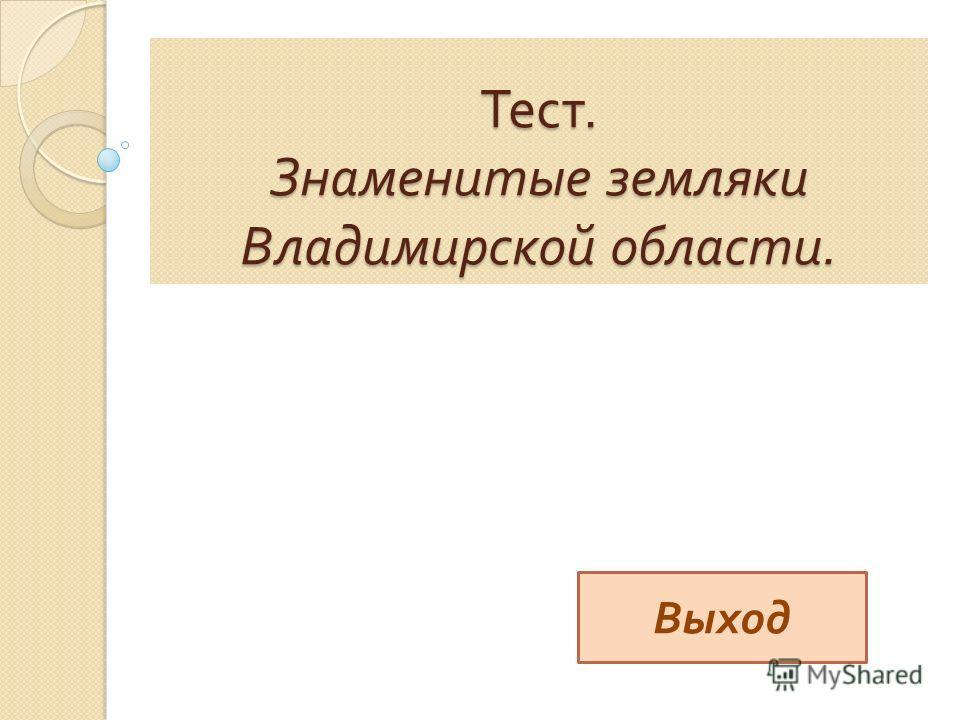 Тест. Знаменитые земляки Владимирской области. Выход