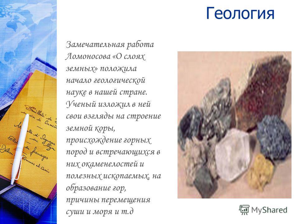 Геология Замечательная работа Ломоносова «О слоях земных» положила начало геологической науке в нашей стране. Ученый изложил в ней свои взгляды на строение земной коры, происхождение горных пород и встречающихся в них окаменелостей и полезных ископае