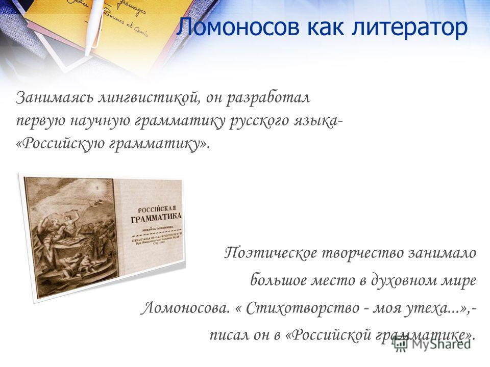 Ломоносов как литератор Занимаясь лингвистикой, он разработал первую научную грамматику русского языка- «Российскую грамматику». Поэтическое творчество занимало большое место в духовном мире Ломоносова. « Стихотворство - моя утеха...»,- писал он в «Р