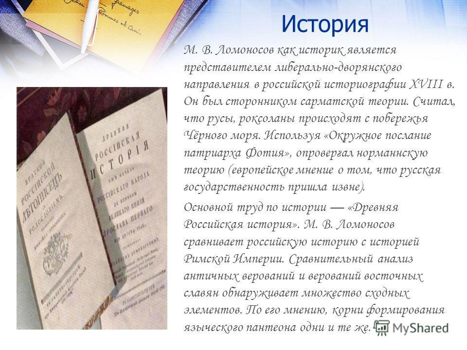 История М. В. Ломоносов как историк является представителем либерально-дворянского направления в российской историографии XVIII в. Он был сторонником сарматской теории. Считал, что русы, роксоланы происходят с побережья Чёрного моря. Используя «Окруж