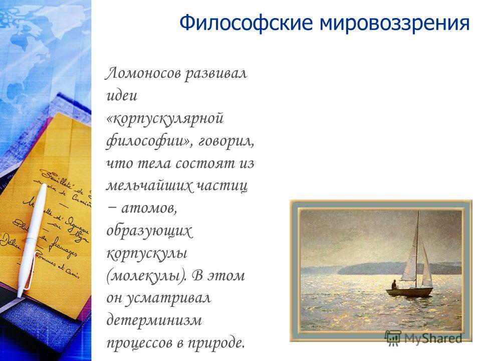 Философские мировоззрения Ломоносов развивал идеи «корпускулярной философии», говорил, что тела состоят из мельчайших частиц атомов, образующих корпускулы (молекулы). В этом он усматривал детерминизм процессов в природе.