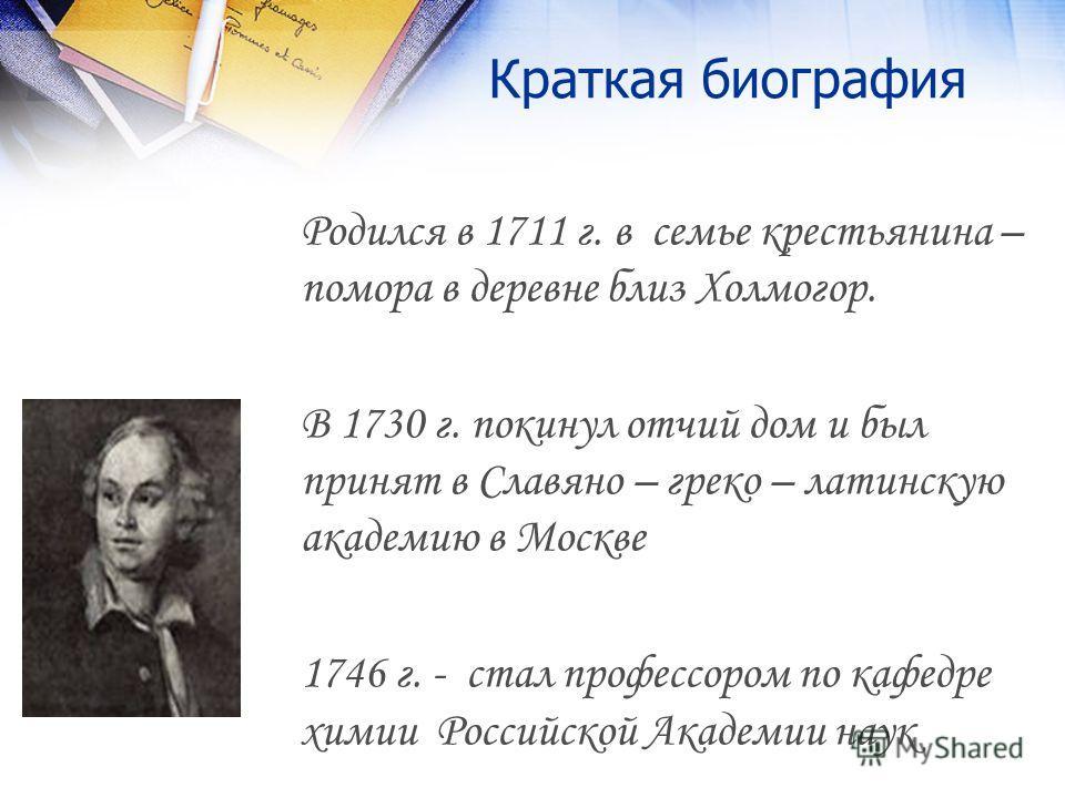 Краткая биография Родился в 1711 г. в семье крестьянина – помора в деревне близ Холмогор. В 1730 г. покинул отчий дом и был принят в Славяно – греко – латинскую академию в Москве 1746 г. - стал профессором по кафедре химии Российской Академии наук