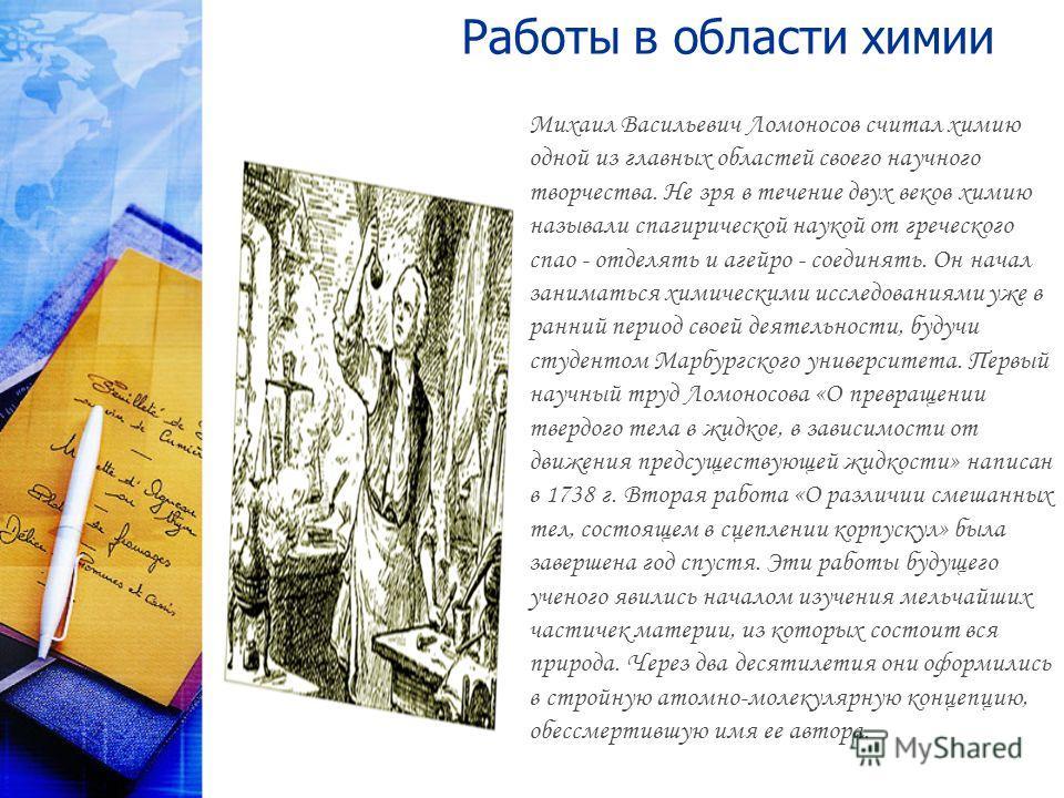 Работы в области химии Михаил Васильевич Ломоносов считал химию одной из главных областей своего научного творчества. Не зря в течение двух веков химию называли спагирической наукой от греческого спао - отделять и агейро - соединять. Он начал занимат