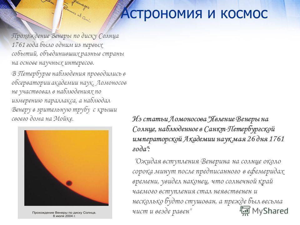 Астрономия и космос Прохождение Венеры по диску Солнца 1761 года было одним из первых событий, объединивших разные страны на основе научных интересов. В Петербурге наблюдения проводились в обсерватории академии наук. Ломоносов не участвовал в наблюде