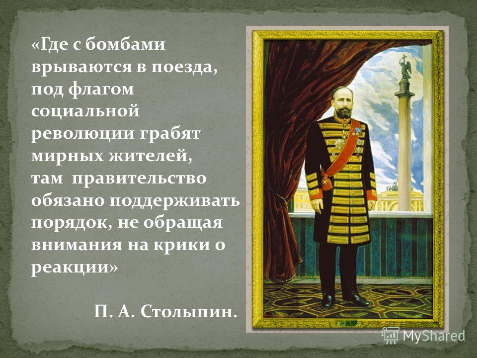 «Где с бомбами врываются в поезда, под флагом социальной революции грабят мирных жителей, там правительство обязано поддерживать порядок, не обращая внимания на крики о реакции» П. А. Столыпин.