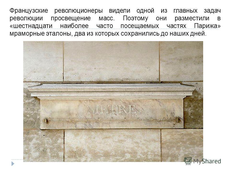 Французские революционеры видели одной из главных задач революции просвещение масс. Поэтому они разместили в «шестнадцати наиболее часто посещаемых частях Парижа» мраморные эталоны, два из которых сохранились до наших дней.