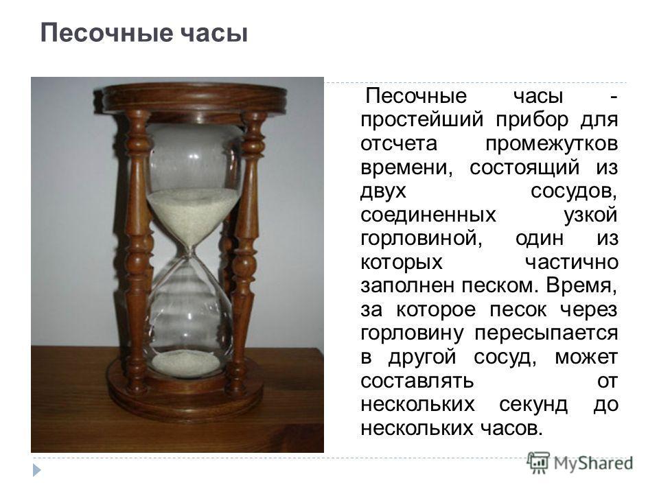 Песочные часы Песочные часы - простейший прибор для отсчета промежутков времени, состоящий из двух сосудов, соединенных узкой горловиной, один из которых частично заполнен песком. Время, за которое песок через горловину пересыпается в другой сосуд, м