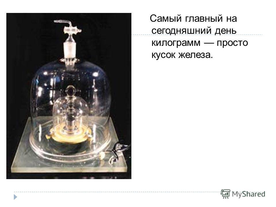 Самый главный на сегодняшний день килограмм просто кусок железа.