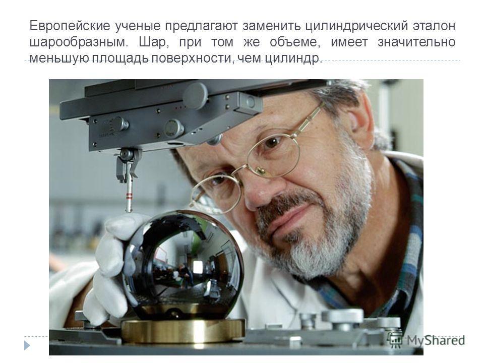 Европейские ученые предлагают заменить цилиндрический эталон шарообразным. Шар, при том же объеме, имеет значительно меньшую площадь поверхности, чем цилиндр.