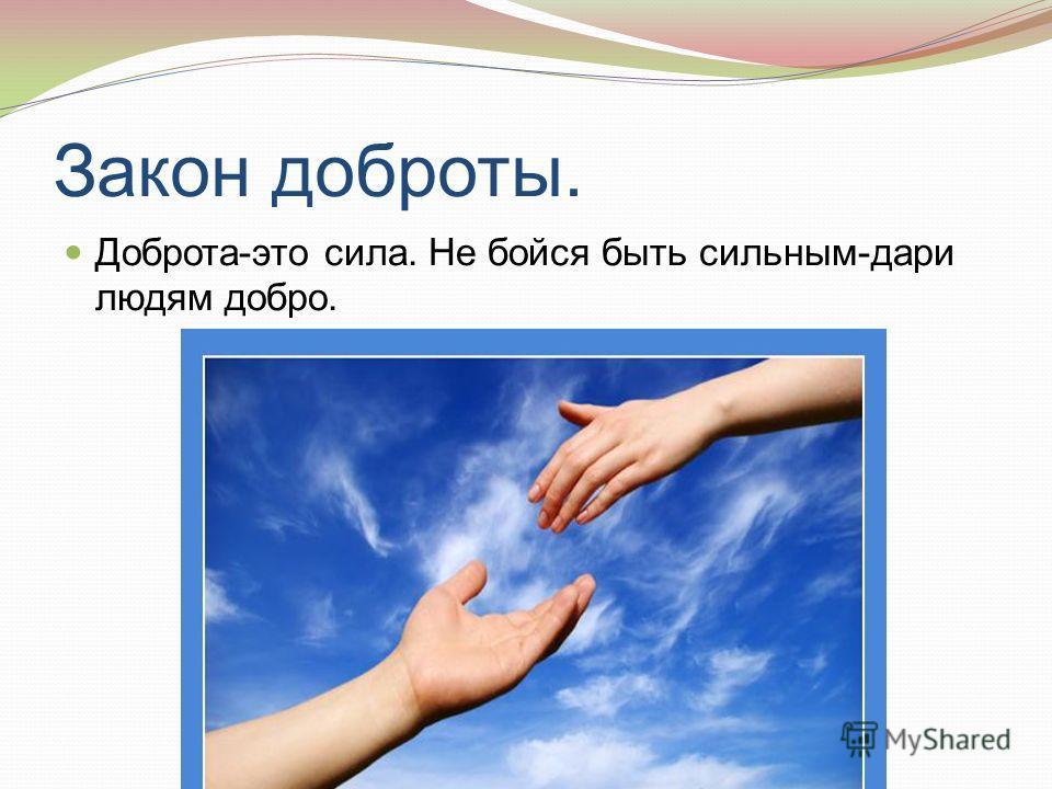 Закон доброты. Доброта-это сила. Не бойся быть сильным-дари людям добро.