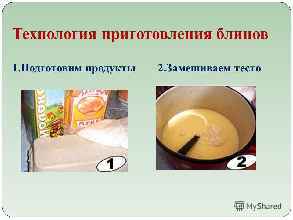 Технология приготовления блинов 1.Подготовим продукты 2.Замешиваем тесто