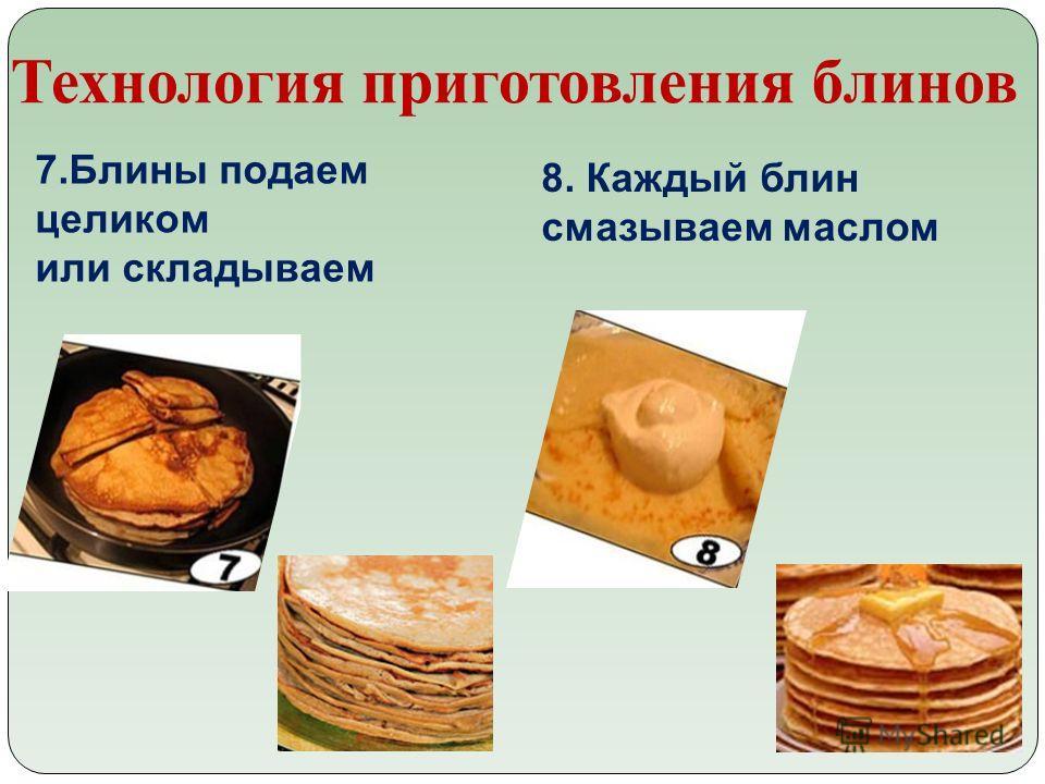Технология приготовления блинов 7.Блины подаем целиком или складываем 8. Каждый блин смазываем маслом