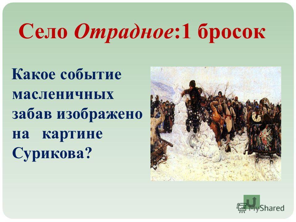 Село Отрадное:1 бросок Какое событие масленичных забав изображено на картине Сурикова?