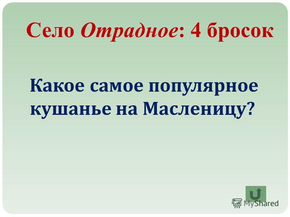 Село Отрадное: 4 бросок Какое самое популярное кушанье на Масленицу ?