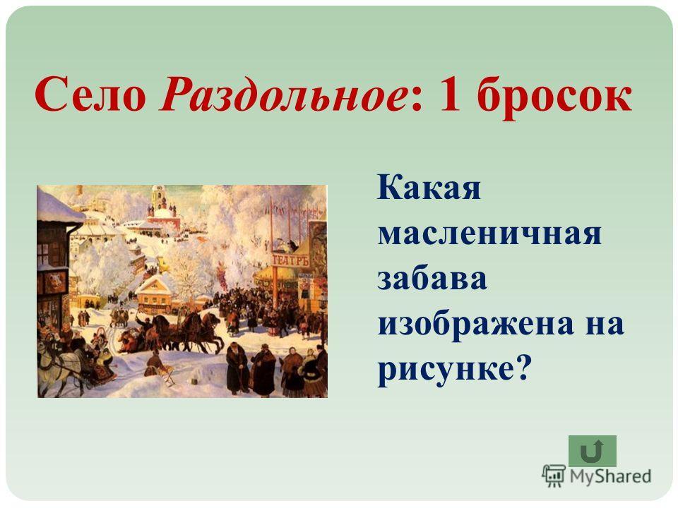 Село Раздольное: 1 бросок Какая масленичная забава изображена на рисунке?