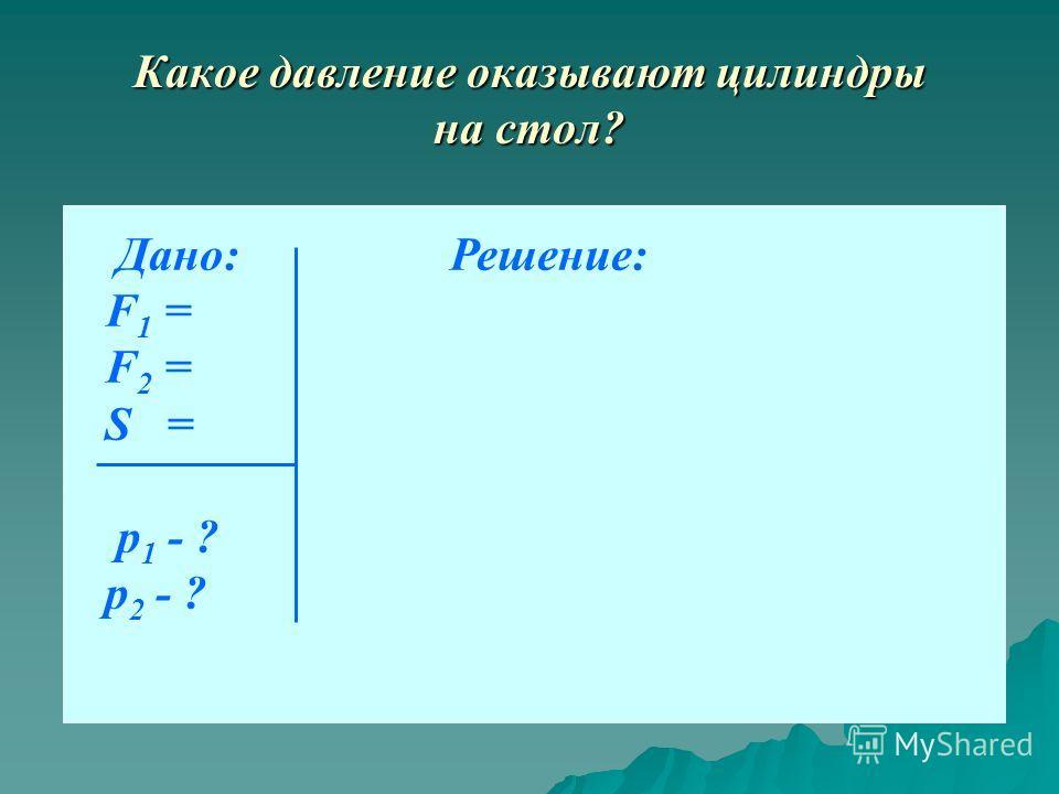 Какое давление оказывают цилиндры на стол? Дано: Решение: F 1 = F 2 = S = p 1 - ? p 2 - ?