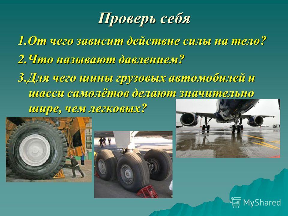 Проверь себя 1.От чего зависит действие силы на тело? 2.Что называют давлением? 3.Для чего шины грузовых автомобилей и шасси самолётов делают значительно шире, чем легковых?