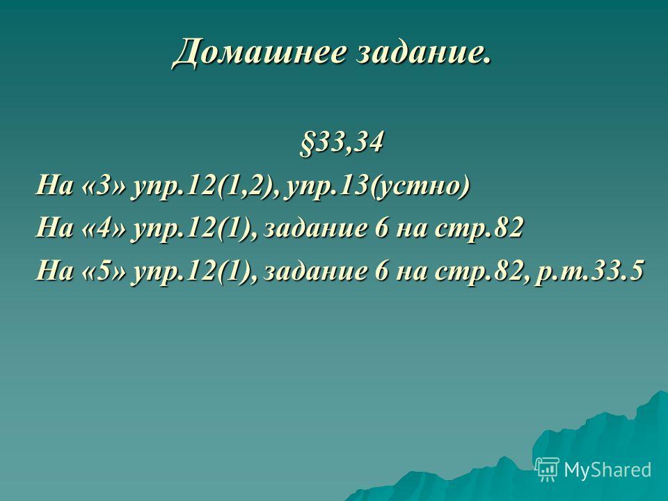 Домашнее задание. §33,34 На «3» упр.12(1,2), упр.13(устно) На «4» упр.12(1), задание 6 на стр.82 На «5» упр.12(1), задание 6 на стр.82, р.т.33.5