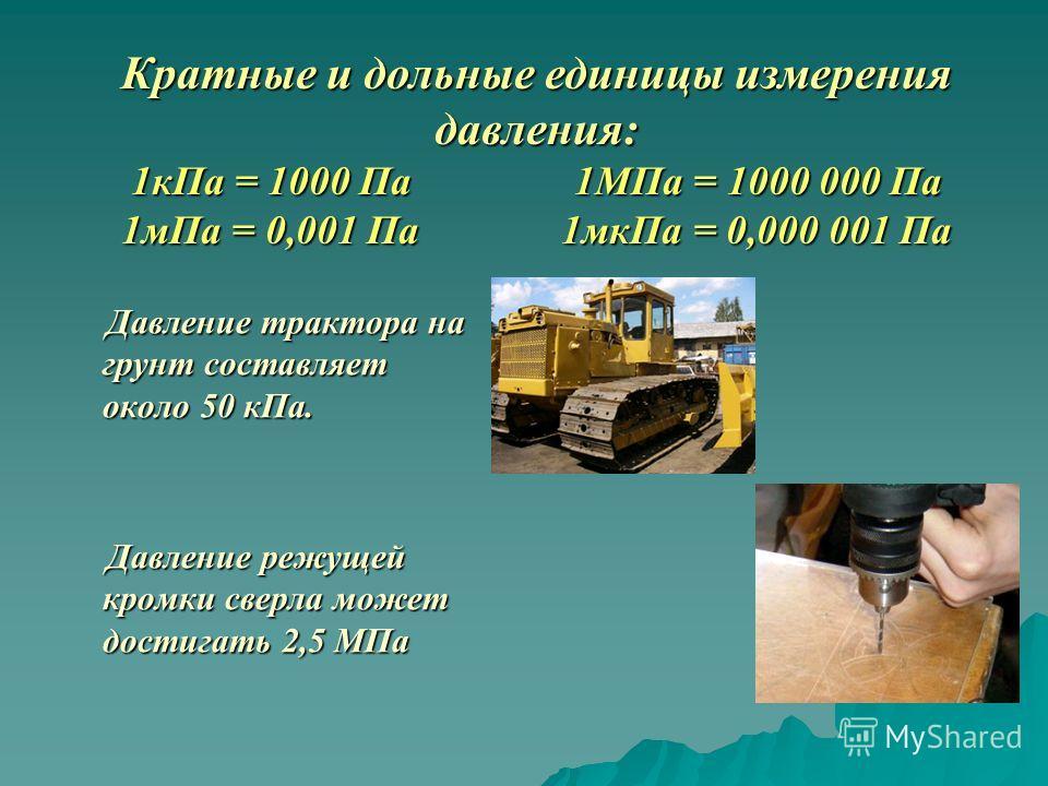 Давление трактора на грунт составляет около 50 кПа. Давление трактора на грунт составляет около 50 кПа. Давление режущей кромки сверла может достигать 2,5 МПа Давление режущей кромки сверла может достигать 2,5 МПа Кратные и дольные единицы измерения