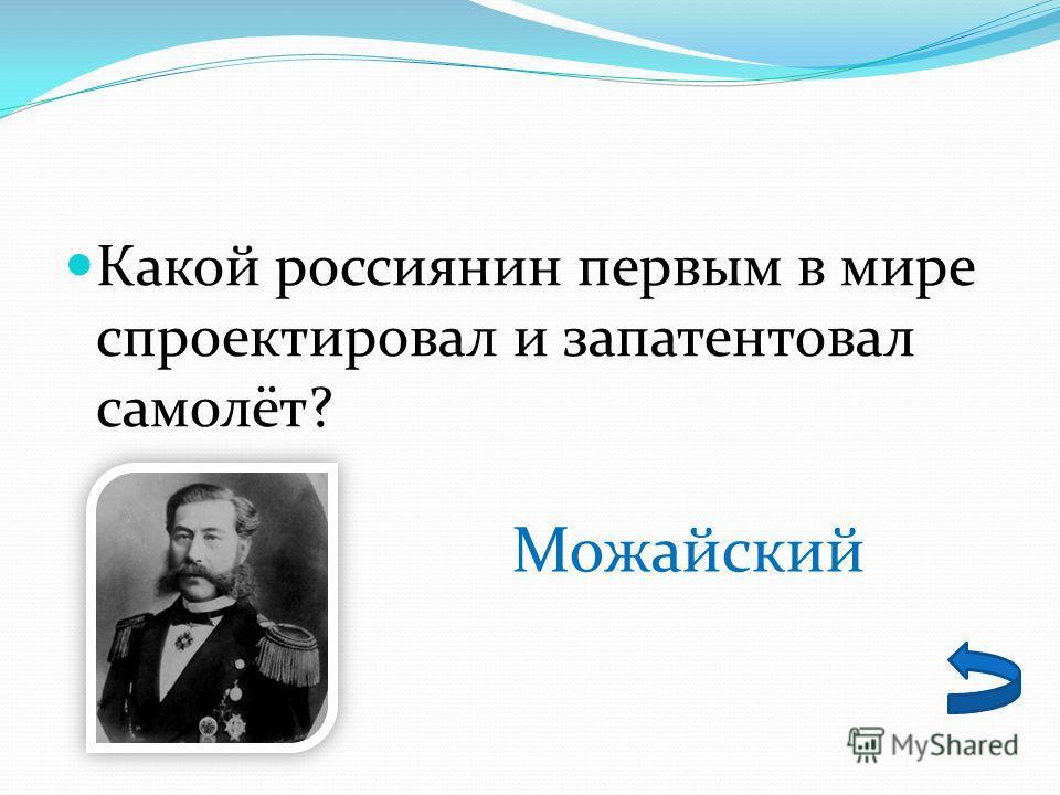 Какой россиянин первым в мире спроектировал и запатентовал самолёт? Можайский
