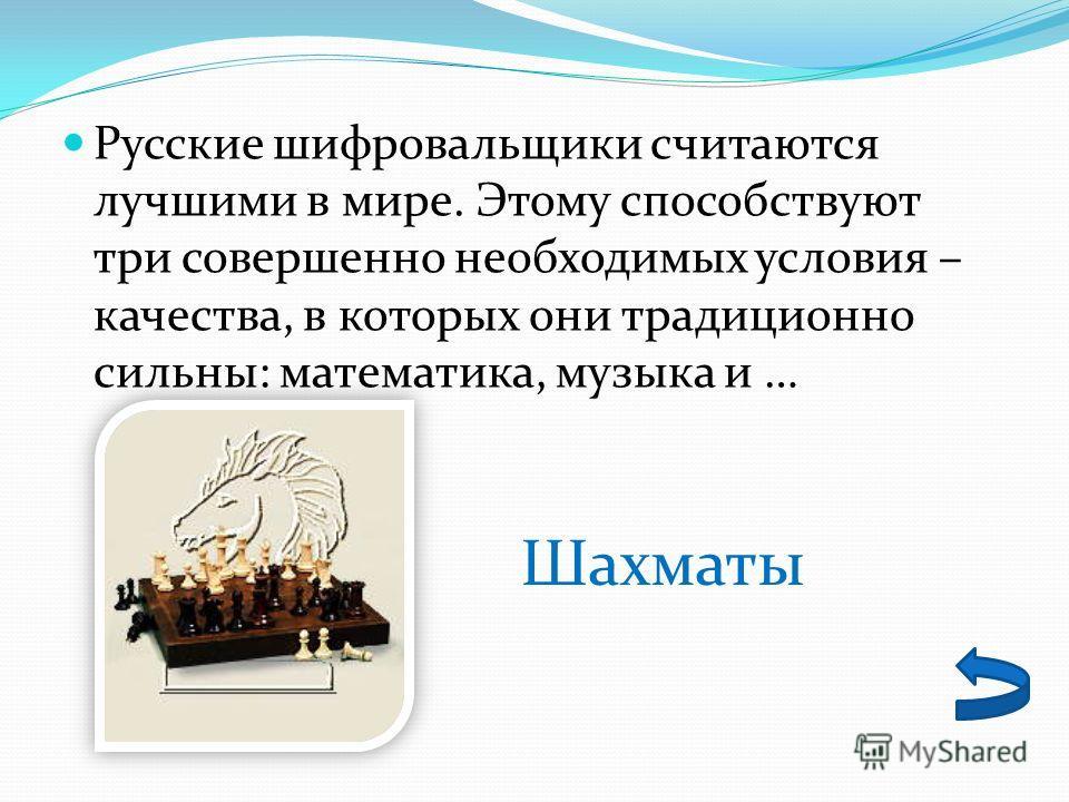 Русские шифровальщики считаются лучшими в мире. Этому способствуют три совершенно необходимых условия – качества, в которых они традиционно сильны: математика, музыка и … Шахматы