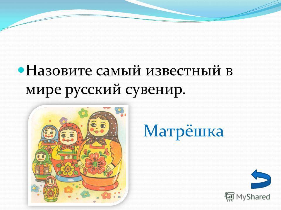 Назовите самый известный в мире русский сувенир. Матрёшка
