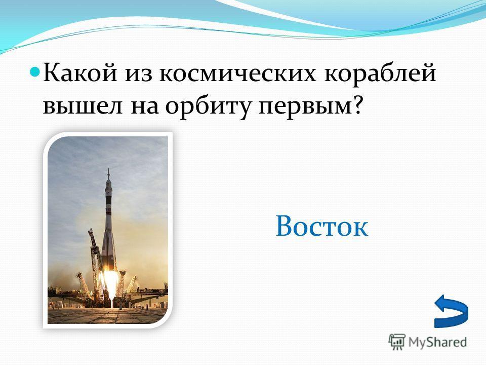 Какой из космических кораблей вышел на орбиту первым? Восток