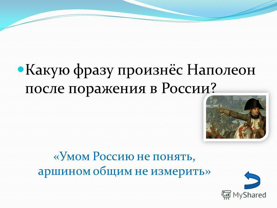 Какую фразу произнёс Наполеон после поражения в России? «Умом Россию не понять, аршином общим не измерить»