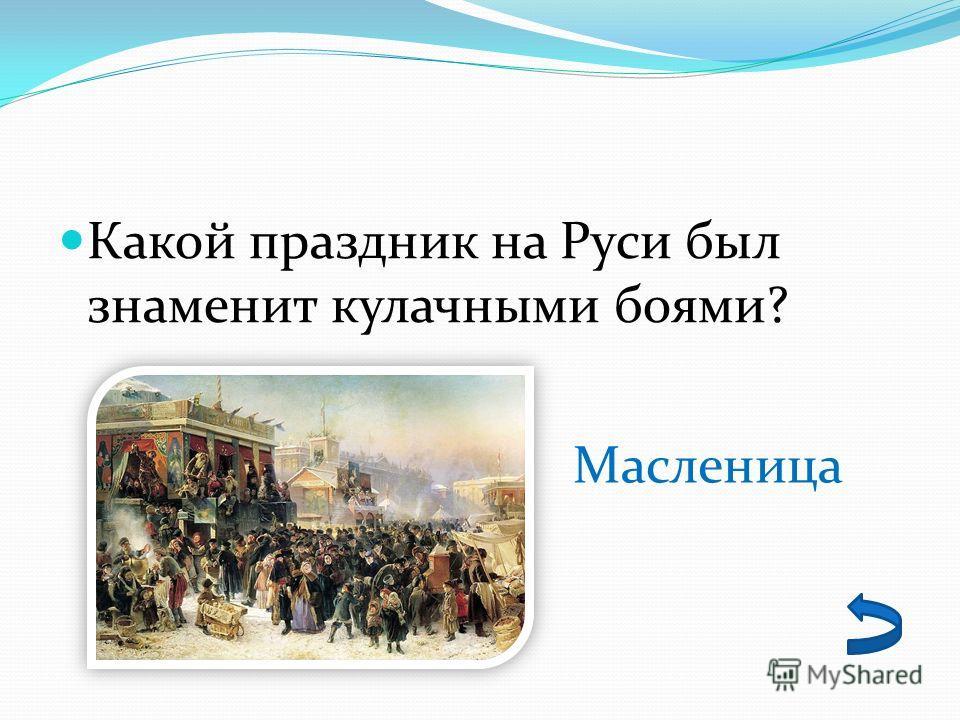 Какой праздник на Руси был знаменит кулачными боями? Масленица
