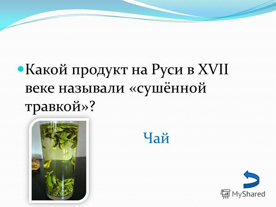 Какой продукт на Руси в XVII веке называли «сушённой травкой»? Чай
