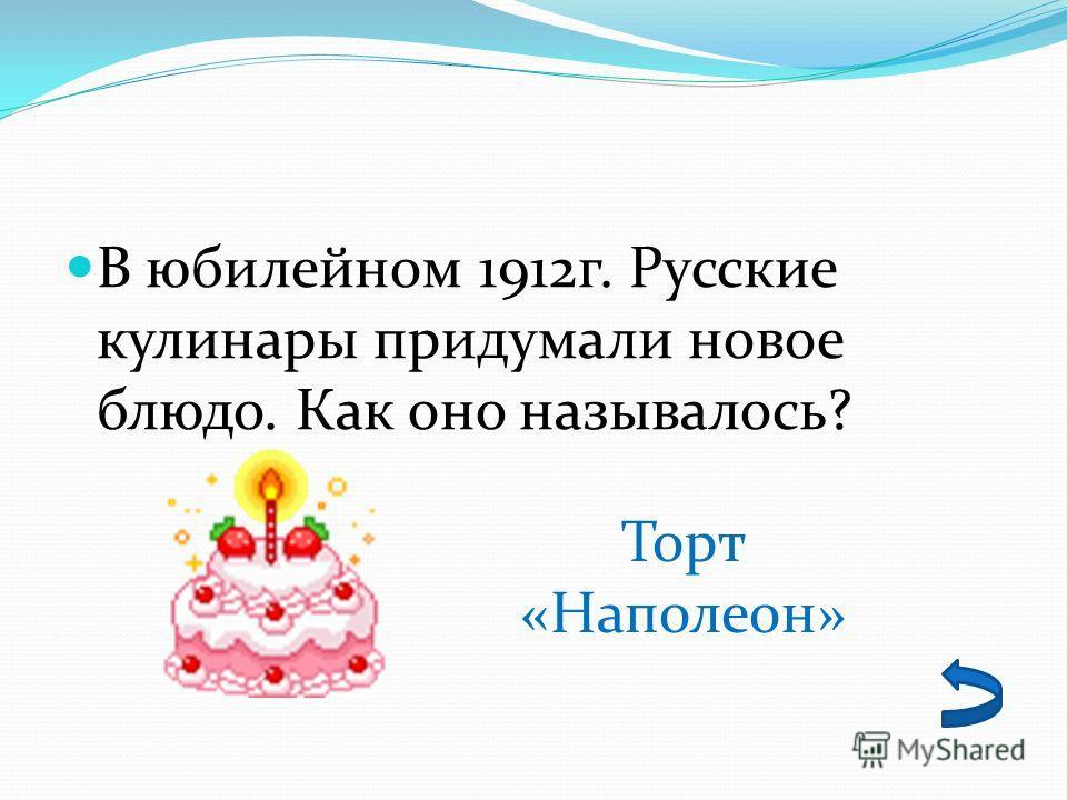 В юбилейном 1912г. Русские кулинары придумали новое блюдо. Как оно называлось? Торт «Наполеон»