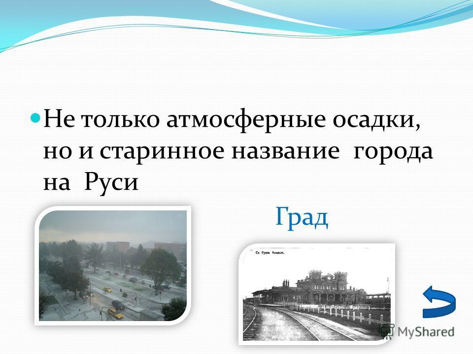 Не только атмосферные осадки, но и старинное название города на Руси Град