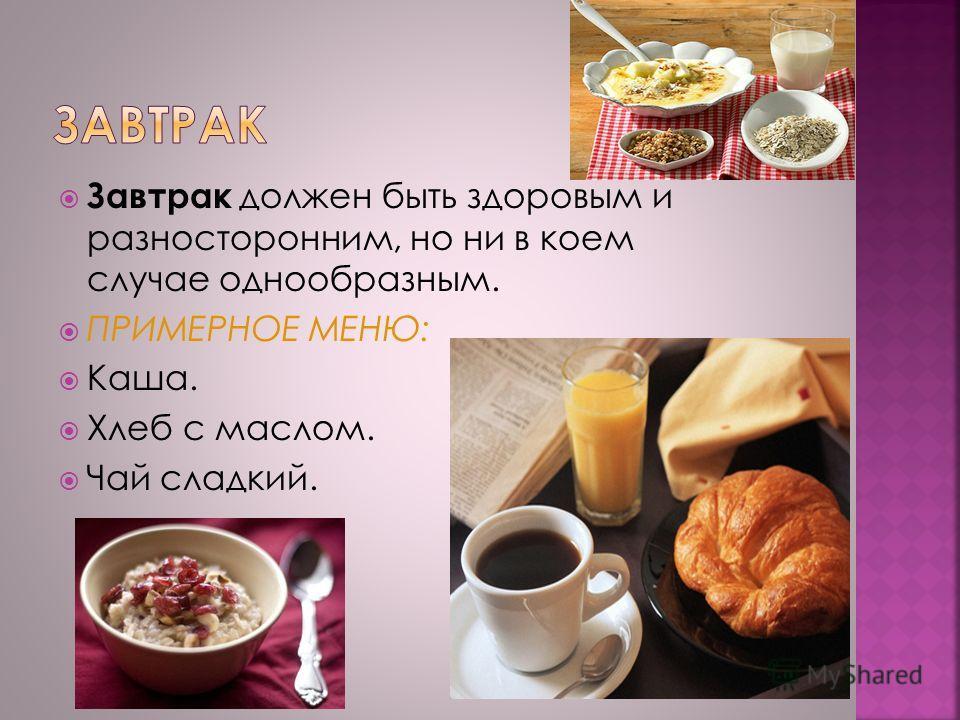 Завтрак должен быть здоровым и разносторонним, но ни в коем случае однообразным. ПРИМЕРНОЕ МЕНЮ: Каша. Хлеб с маслом. Чай сладкий.