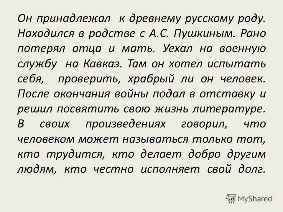 Он принадлежал к древнему русскому роду. Находился в родстве с А.С. Пушкиным. Рано потерял отца и мать. Уехал на военную службу на Кавказ. Там он хотел испытать себя, проверить, храбрый ли он человек. После окончания войны подал в отставку и решил по