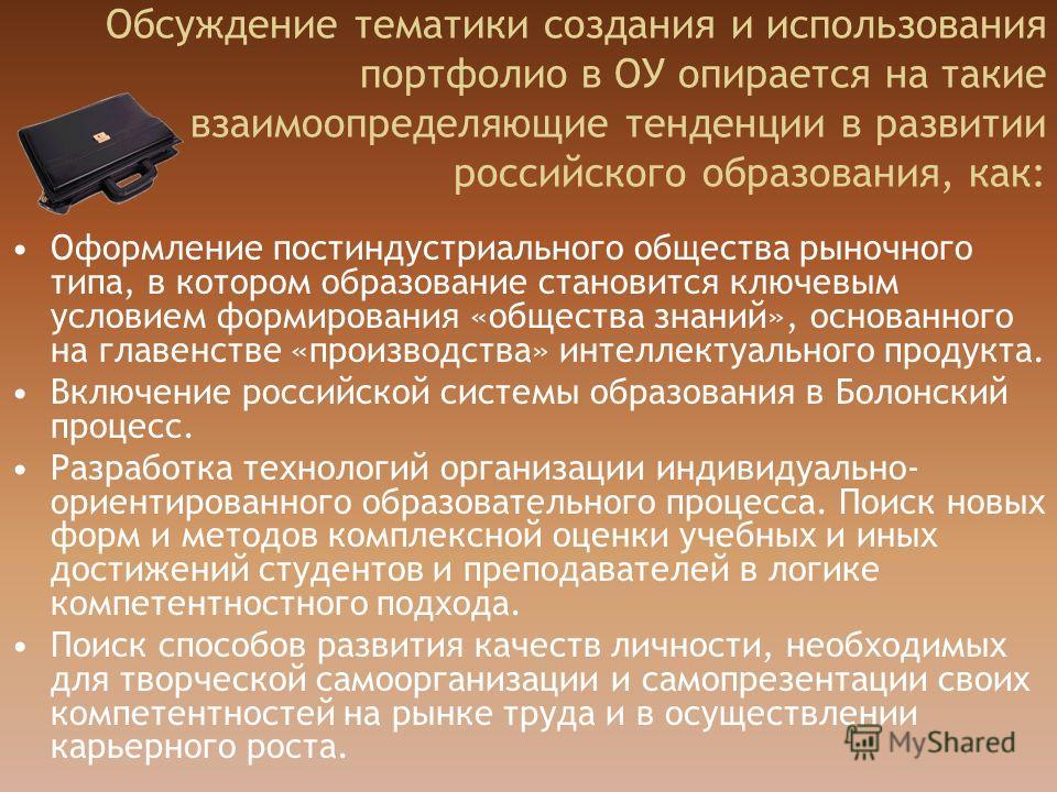 Обсуждение тематики создания и использования портфолио в ОУ опирается на такие взаимоопределяющие тенденции в развитии российского образования, как: Оформление постиндустриального общества рыночного типа, в котором образование становится ключевым усл