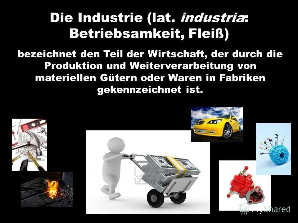 Die Industrie (lat. industria: Betriebsamkeit, Fleiß) bezeichnet den Teil der Wirtschaft, der durch die Produktion und Weiterverarbeitung von materiellen Gütern oder Waren in Fabriken gekennzeichnet ist.