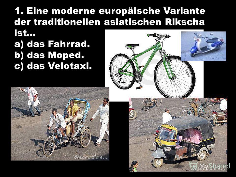 1. Eine moderne europäische Variante der traditionellen asiatischen Rikscha ist… a) das Fahrrad. b) das Moped. c) das Velotaxi.